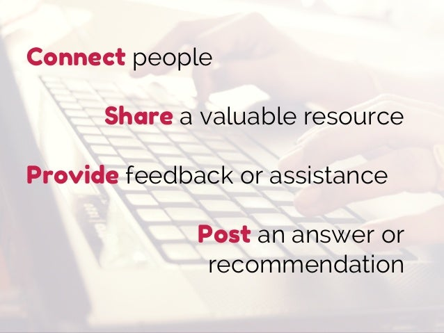 Connect people Share a valuable resource Provide feedback or assistance Post an answer or recommendation