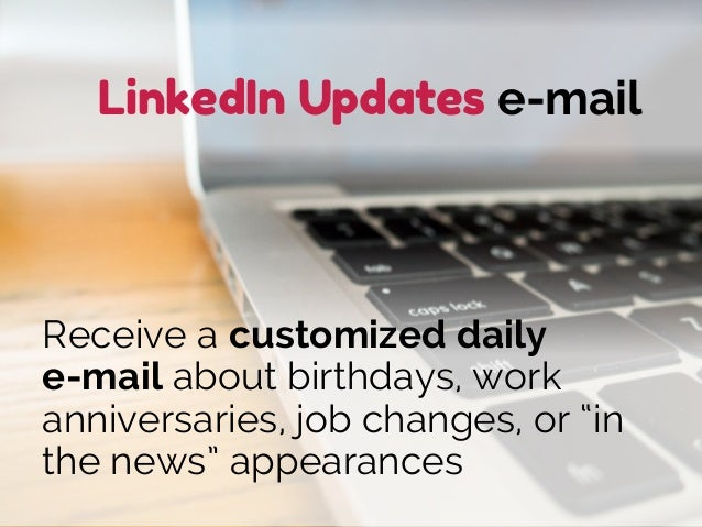 """LinkedIn Updates e-mail Receive a customized daily e-mail about birthdays, work anniversaries, job changes, or """"in the new..."""