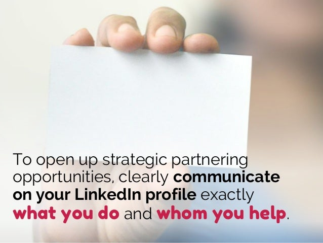 To open up strategic partnering opportunities, clearly communicate on your LinkedIn profile exactly what you do and whom y...