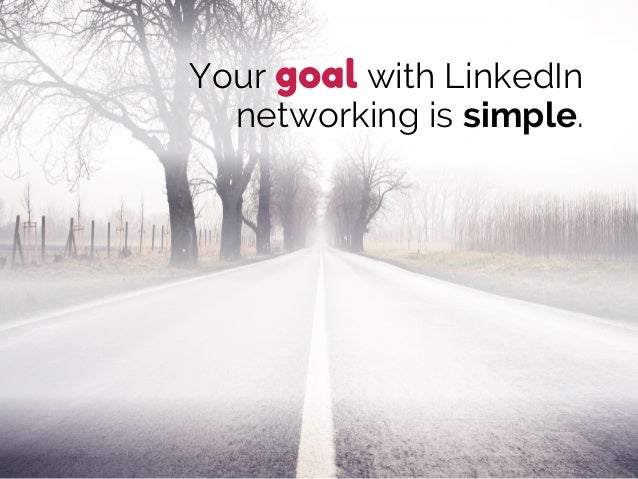 Your goal with LinkedIn networking is simple.