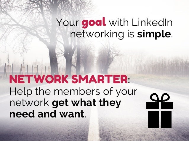 Your goal with LinkedIn networking is simple. NETWORK SMARTER: Help the members of your network get what they need and wan...