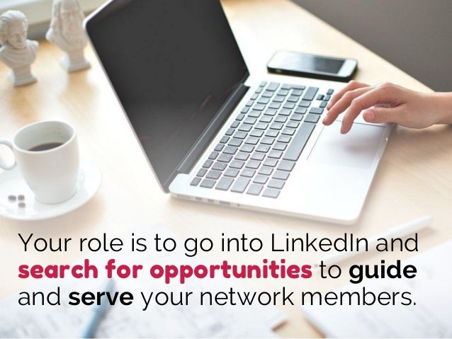 Your role is to go into LinkedIn and search for opportunities to guide and serve your network members.