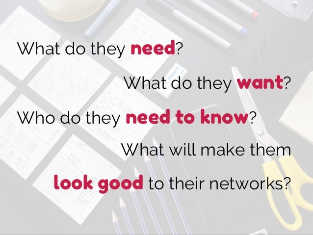 What do they need? What do they want? Who do they need to know? What will make them look good to their networks?