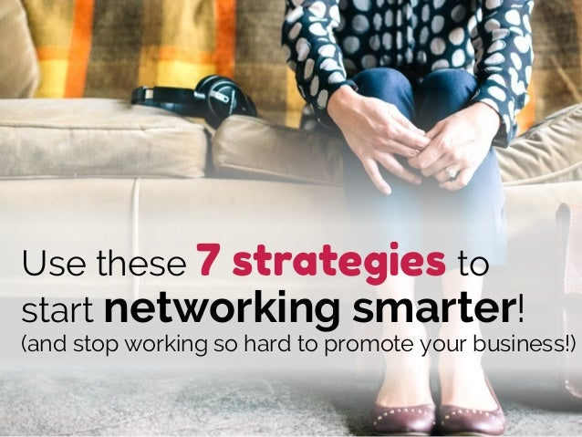 Use these 7 strategies to start networking smarter! (and stop working so hard to promote your business!)