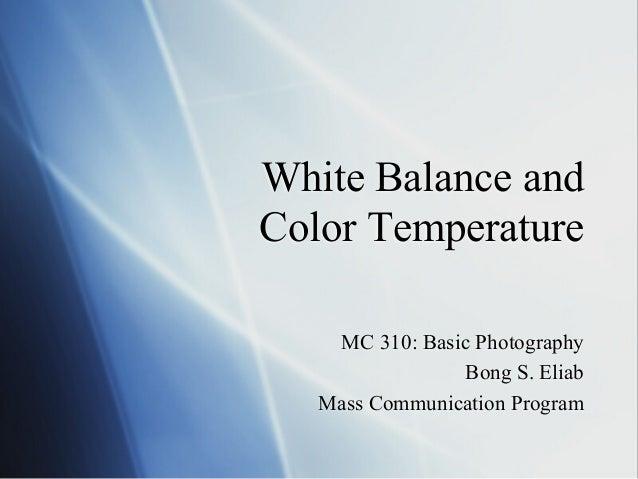 White Balance and Color Temperature MC 310: Basic Photography Bong S. Eliab Mass Communication Program