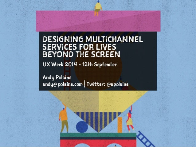 DESIGNING MULTICHANNEL  SERVICES FOR LIVES  BEYOND THE SCREEN  UX Week 2014 - 12th September  !  Andy Polaine  andy@polain...
