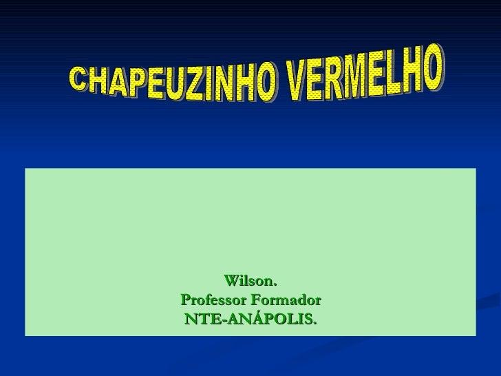 <ul><li>Wilson. </li></ul><ul><li>Professor Formador </li></ul><ul><li>NTE-ANÁPOLIS. </li></ul>CHAPEUZINHO VERMELHO