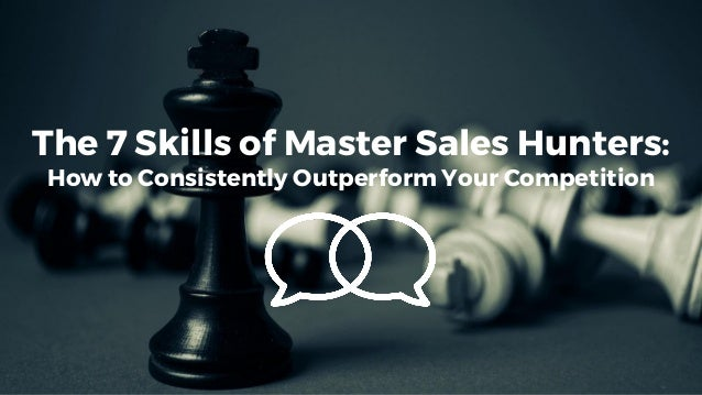 The 7 Skills of Master Sales Hunters: How to Consistently Outperform Your Competition