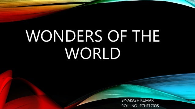 WONDERS OF THE WORLD BY-AKASH KUMAR ROLL NO.-ECHE17005