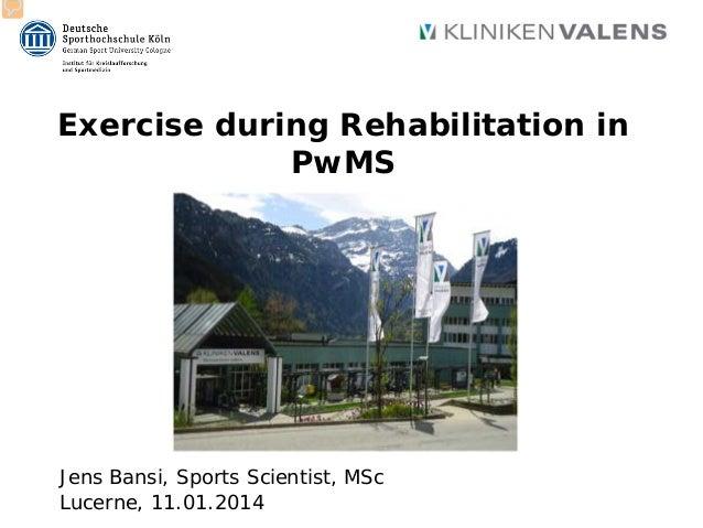 Exercise during Rehabilitation in PwMS Jens Bansi, Sports Scientist, MSc Lucerne, 11.01.2014