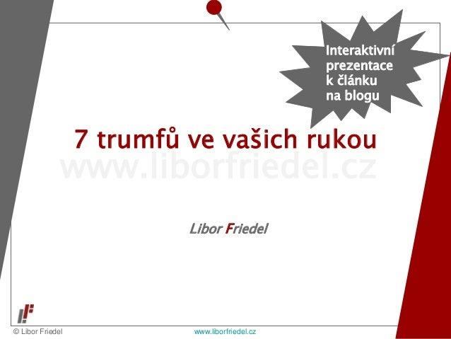 © Libor Friedel www.liborfriedel.cz www.liborfriedel.cz Libor Friedel 7 trumfů ve vašich rukou Interaktivní prezentace k č...