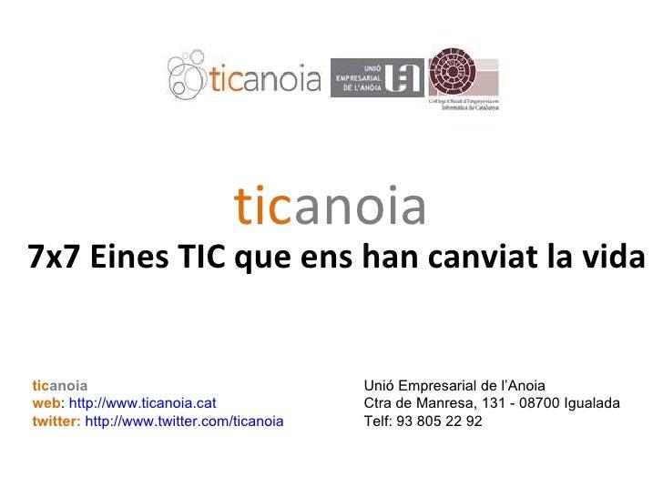 tic anoia 7x7 Eines TIC que ens han canviat la vida tic anoia Unió Empresarial de l'Anoia  web :  http://www.ticanoia.cat ...