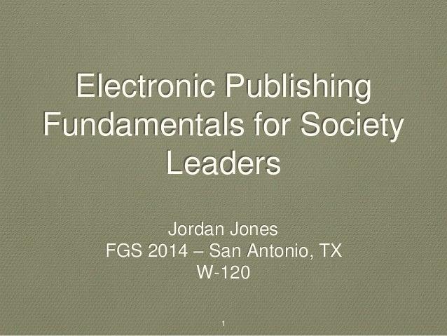 Electronic Publishing  Fundamentals for Society  Leaders  Jordan Jones  FGS 2014 – San Antonio, TX  W-120  1