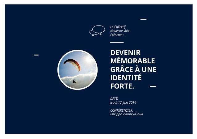 DEVENIR MÉMORABLE GRÂCE À UNE IDENTITÉ FORTE. DATE: Jeudi 12 juin 2014 CONFÉRENCIER: Philippe Vianney-Liaud Le Collectif N...