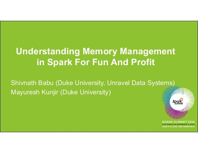 Understanding Memory Management in Spark For Fun And Profit Shivnath Babu (Duke University, Unravel Data Systems) Mayuresh...