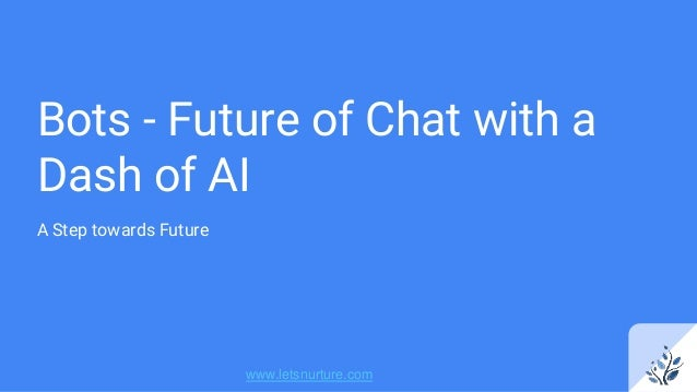 Bots - Future of Chat with a Dash of AI A Step towards Future www.letsnurture.com