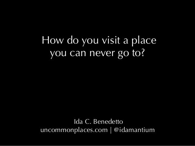 How do you visit a place you can never go to? Ida C. Benedetto uncommonplaces.com | @idamantium