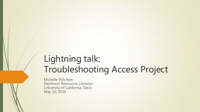 Lightning talk: Troubleshooting Access Project Michelle Polchow Electronic Resources Librarian University of California, D...