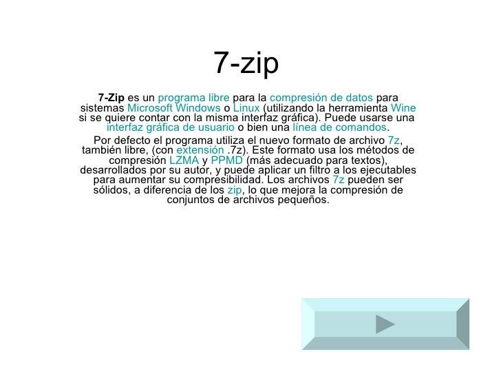 7-zip 7-Zip  es un  programa   libre  para la  compresión de datos  para sistemas  Microsoft Windows  o  Linux  (utilizand...