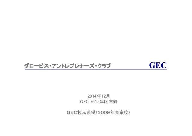 グロービス・アントレプレナーズ・クラブ  2014年12月 GEC 2015年度方針  GEC杉元崇将(2009年東京校)     GEC