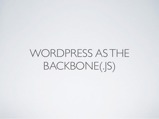 WORDPRESS AS THE  BACKBONE(.JS)