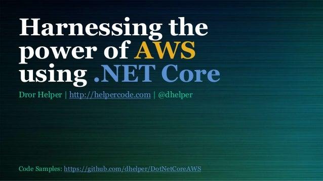 Harnessing the power of AWS using .NET Core Dror Helper | http://helpercode.com | @dhelper Code Samples: https://github.co...