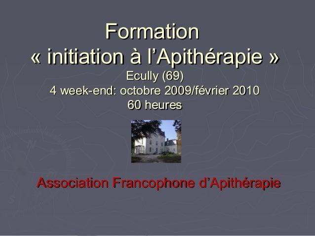 FormationFormation «initiation à l'Apithérapie»«initiation à l'Apithérapie» Ecully (69)Ecully (69) 4 week-end: octobre...