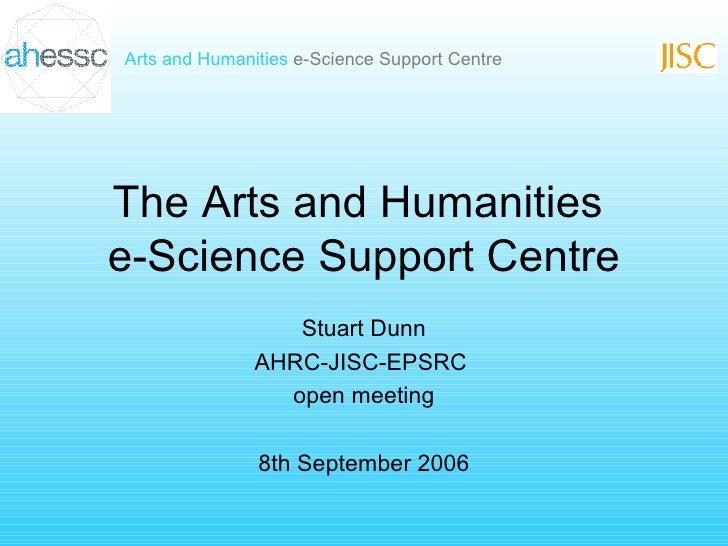 The Arts and Humanities  e-Science Support Centre Stuart Dunn AHRC-JISC-EPSRC  open meeting 8th September 2006