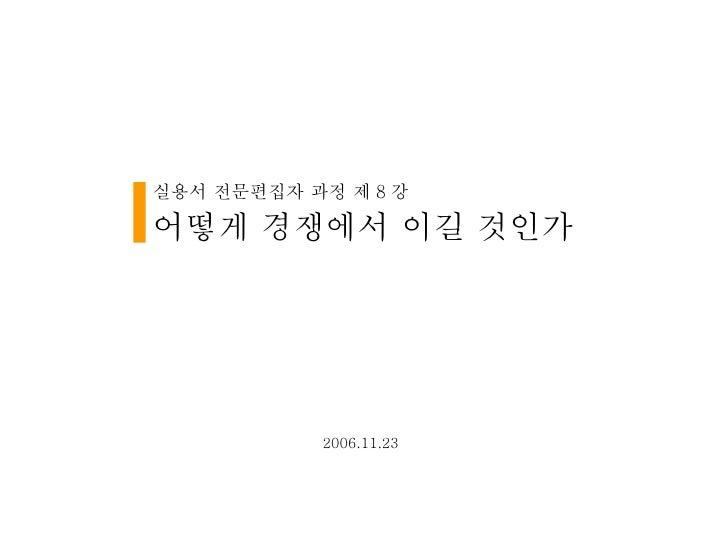 실용서 전문편집자 과정 제 8 강  어떻게 경쟁에서 이길 것인가 2006.11.23