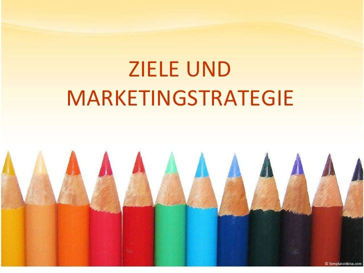 ZIELE UND MARKETINGSTRATEGIE<br />