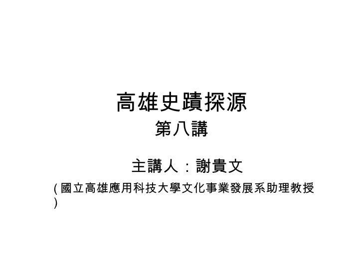 高雄史蹟探源 第八講 主講人:謝貴文 ( 國立高雄應用科技大學文化事業發展系助理教授 )