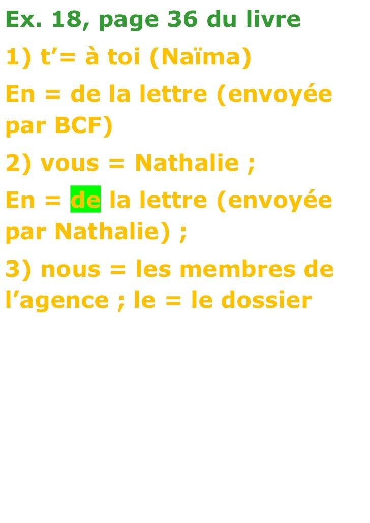 Ex. 18, page 36 du livre1) t'= à toi (Naïma)En = de la lettre (envoyéepar BCF)2) vous = Nathalie ;En = de la lettre (envoy...
