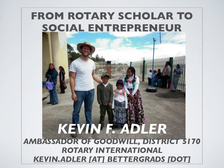 FROM ROTARY SCHOLAR TO   SOCIAL ENTREPRENEUR       KEVIN F. ADLERAMBASSADOR OF GOODWILL, DISTRICT 5170        ROTARY INTER...