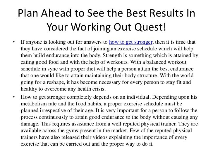 Plan Ahead to See the Best Results In Your Working Out Quest!<br />If anyone is looking out for answers to how to get stro...