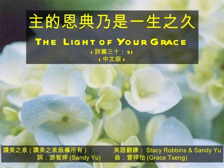 讚美之泉 ( 讚美之泉版權所有 )  英語翻譯: Stacy Robbins & Sandy Yu 詞:游智婷 (Sandy Yu)  曲:曾祥怡 (Grace Tseng) 主的恩典乃是一生之久 The Light of Your Grace...