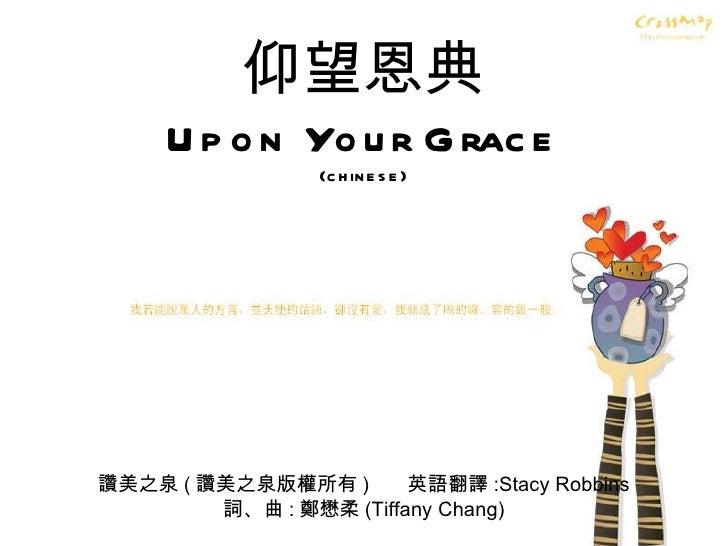 仰望恩典 Upon Your Grace (chinese) 讚美之泉 ( 讚美之泉版權所有 )  英語翻譯 :Stacy Robbins 詞、曲 : 鄭懋柔 (Tiffany Chang)
