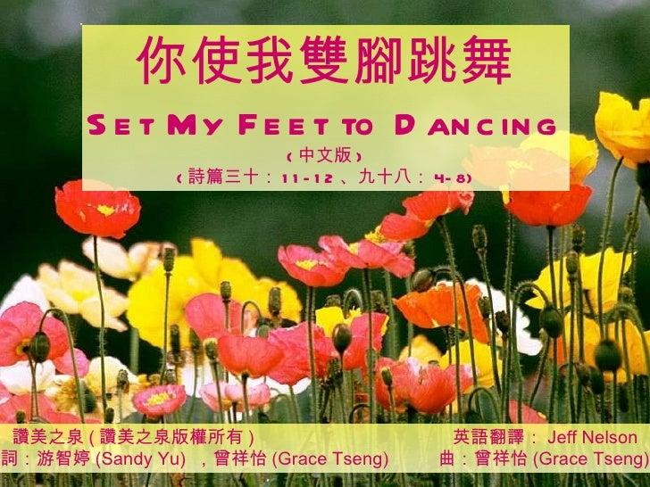 讚美之泉 ( 讚美之泉版權所有 )  英語翻譯: Jeff Nelson 詞:游智婷 (Sandy Yu)  ,曾祥怡 (Grace Tseng)  曲:曾祥怡 (Grace Tseng) 你使我雙腳跳舞 Set My Feet to Danc...