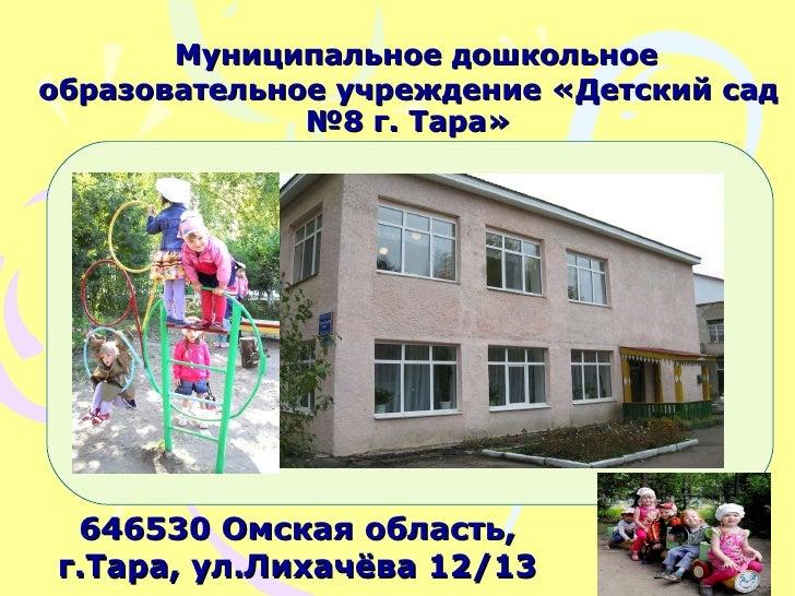 Муниципальное дошкольное образовательное учреждение «Детский сад №8 г. Тара» 646530 Омская область, г.Тара, ул.Лихачёва 12...