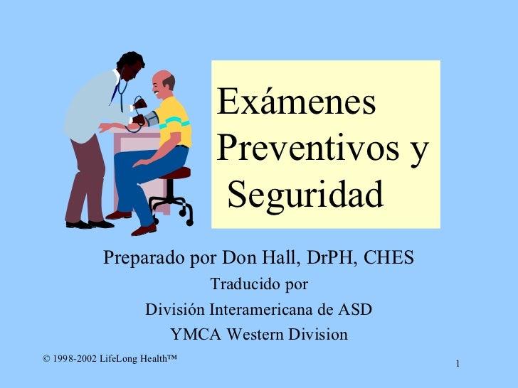 Ex á menes Preventivos  y  S eguridad Preparado por Don Hall, DrPH, CHES Traducido por División Interamericana de ASD YMCA...