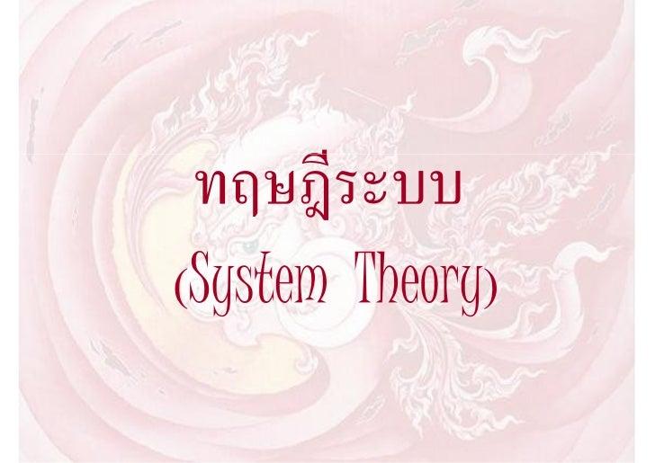 ทฤษฎีระบบ (System Theory)     ทฤษฎีกระบวนระบบ (System Theory) เริ่มปรากฏขึ้นเมื่อประมาณ ค.ศ. 1920 โดยผูที่เริ่มพูดถึงแนว...