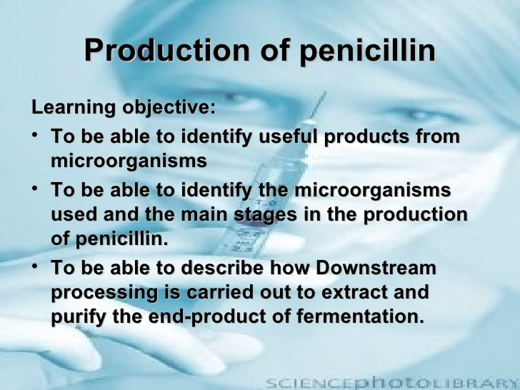 Production of penicillinLearning objective:• To be able to identify useful products from  microorganisms• To be able to id...