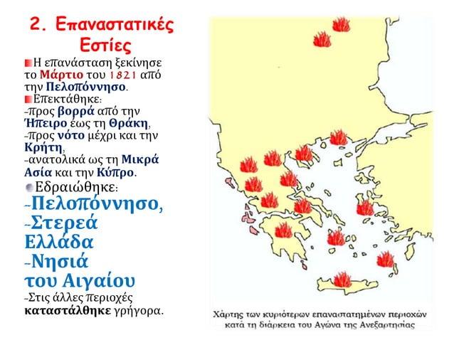 2. Επαναστατικές  Εστίες  Η επανάσταση ξεκίνησε  το Μάρτιο του 1821 από  την Πελοπόννησο.  Επεκτάθηκε:  -προς βορρά από τη...