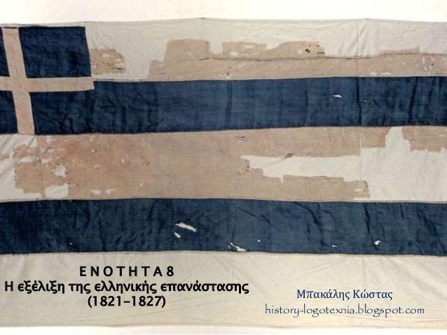 Ε Ν Ο Τ Η Τ Α 8  Η εξέλιξη της ελληνικής επανάστασης  (1821-1827)  Μπακάλης Κώστας  history-logotexnia.blogspot.com