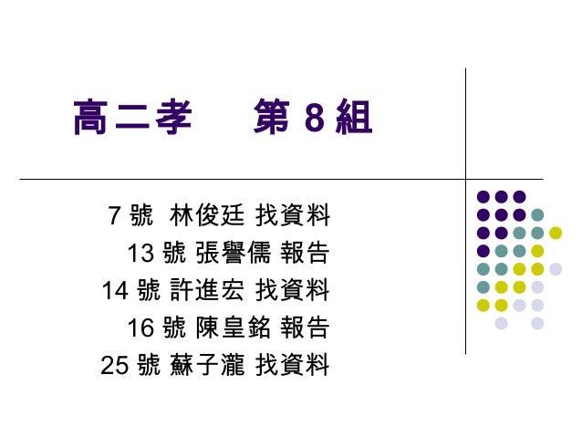 高二孝      第 8組 7 號 林俊廷 找資料   13 號 張譽儒 報告14 號 許進宏 找資料   16 號 陳皇銘 報告25 號 蘇子瀧 找資料