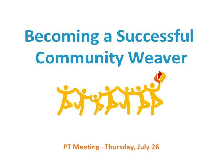 Becoming a Successful Community Weaver    PT Meeting Thursday, July 26               ●