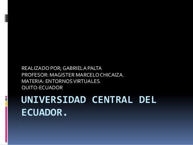 REALIZADO POR; GABRIELA PALTAPROFESOR: MAGISTER MARCELO CHICAIZA.MATERIA: ENTORNOS VIRTUALES.QUITO-ECUADORUNIVERSIDAD CENT...