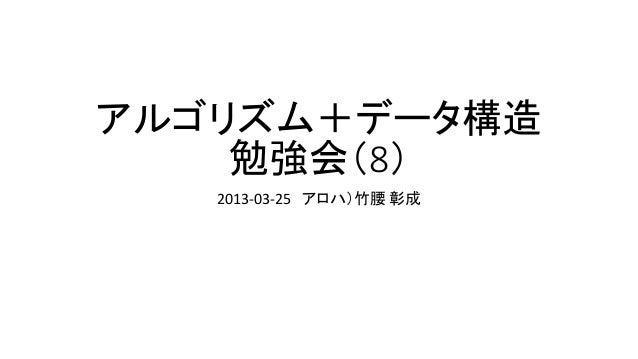 アルゴリズム+データ構造    勉強会(8)   2013-03-25 アロハ)竹腰 彰成