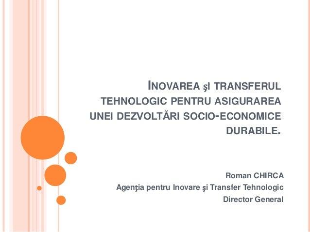 INOVAREA șI TRANSFERULTEHNOLOGIC PENTRU ASIGURAREAUNEI DEZVOLTĂRI SOCIO-ECONOMICEDURABILE.Roman CHIRCAAgenția pentru Inova...