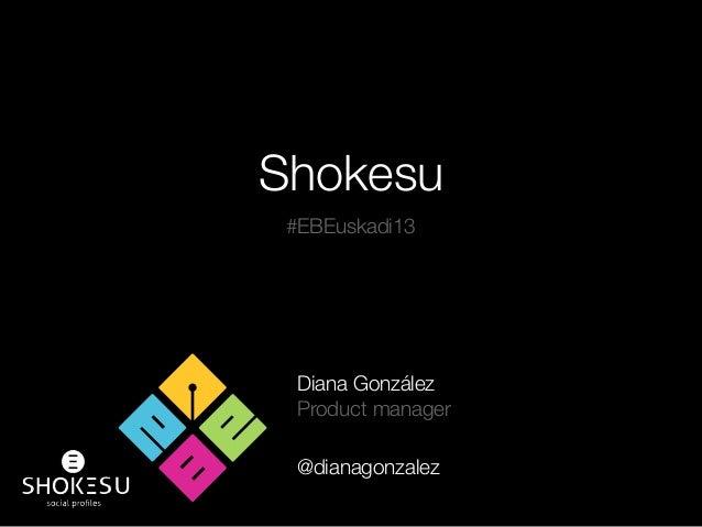Shokesu Diana González Product manager @dianagonzalez #EBEuskadi13