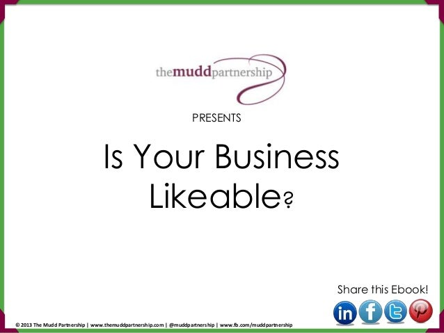 Is Your Business Likeable? Share this Ebook! PRESENTS © 2013 The Mudd Partnership | www.themuddpartnership.com | @muddpart...